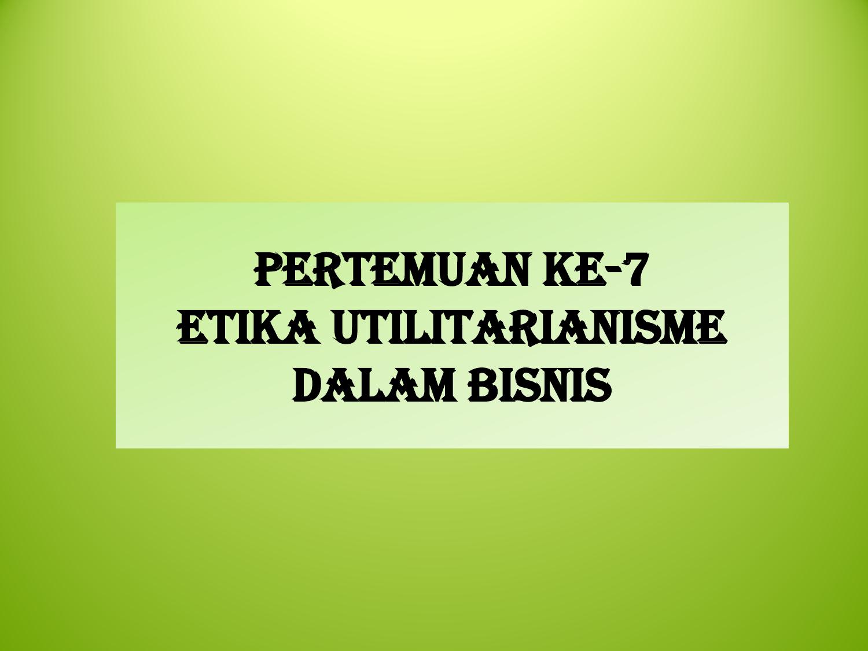 Pertemuan Ke 7 Etika Utilitarianisme Dalam Bisnis